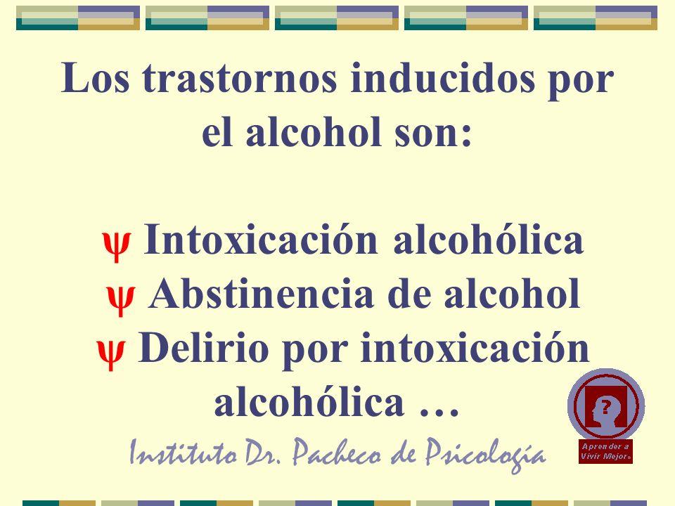 Instituto Dr. Pacheco de Psicología Los trastornos inducidos por el alcohol son: ψ Intoxicación alcohólica ψ Abstinencia de alcohol ψ Delirio por into