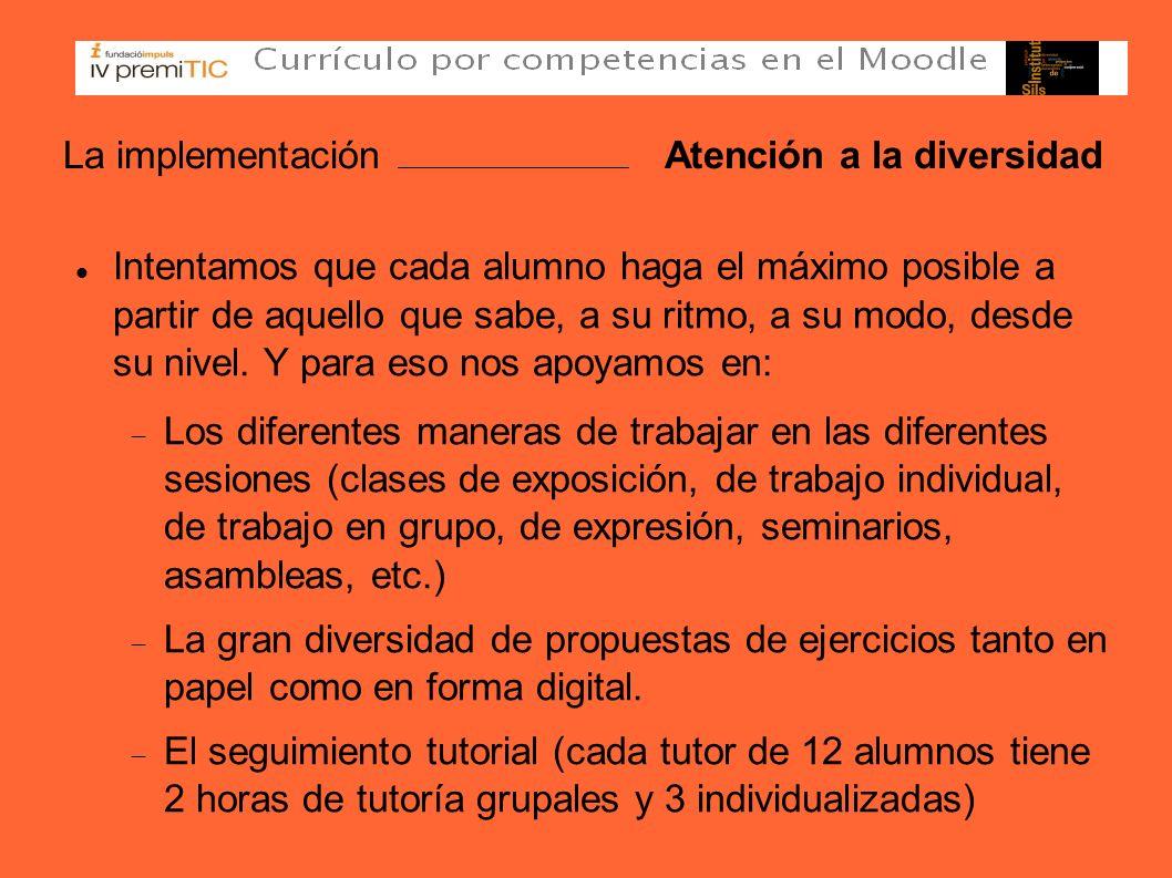 La implementación Atención a la diversidad Intentamos que cada alumno haga el máximo posible a partir de aquello que sabe, a su ritmo, a su modo, desd