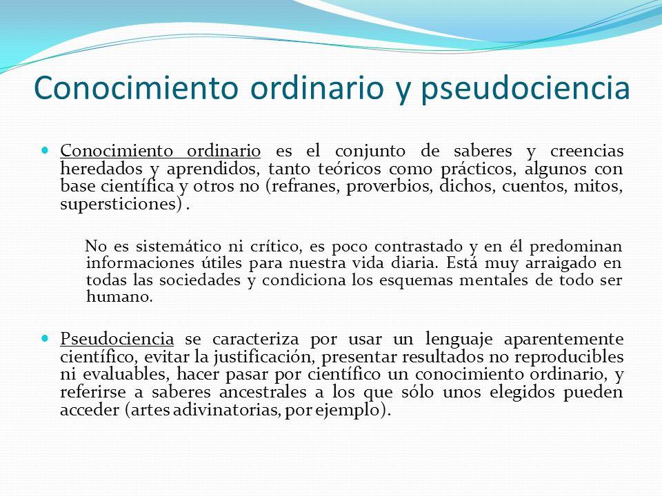 Conocimiento ordinario y pseudociencia Conocimiento ordinario es el conjunto de saberes y creencias heredados y aprendidos, tanto teóricos como prácti