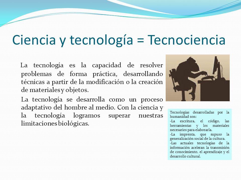 Ciencia y tecnología = Tecnociencia La tecnología es la capacidad de resolver problemas de forma práctica, desarrollando técnicas a partir de la modificación o la creación de materiales y objetos.