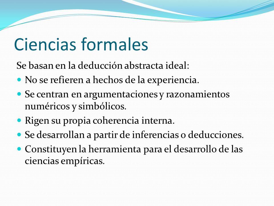 Ciencias formales Se basan en la deducción abstracta ideal: No se refieren a hechos de la experiencia. Se centran en argumentaciones y razonamientos n