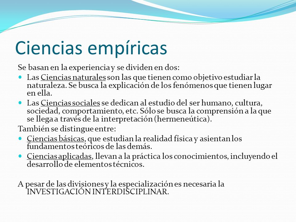 Ciencias empíricas Se basan en la experiencia y se dividen en dos: Las Ciencias naturales son las que tienen como objetivo estudiar la naturaleza. Se
