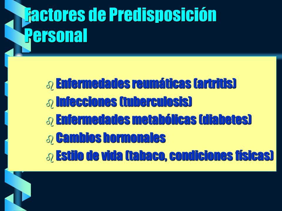 Factores de Predisposición Personal b Enfermedades reumáticas (artritis) b Infecciones (tuberculosis) b Enfermedades metabólicas (diabetes) b Cambios hormonales b Estilo de vida (tabaco, condiciones físicas)