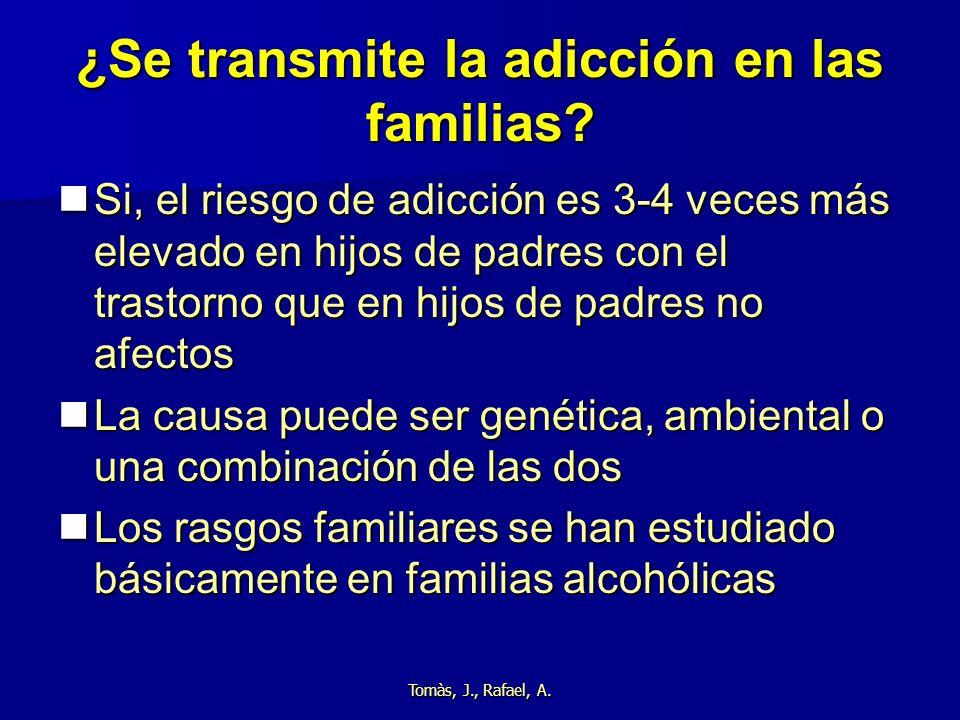 Tomàs, J., Rafael, A. ¿Se transmite la adicción en las familias? Si, el riesgo de adicción es 3-4 veces más elevado en hijos de padres con el trastorn