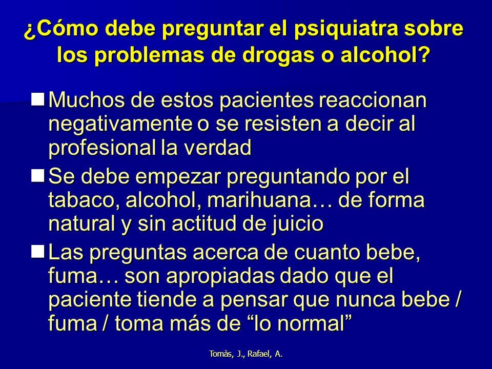 Tomàs, J., Rafael, A. ¿Cómo debe preguntar el psiquiatra sobre los problemas de drogas o alcohol? Muchos de estos pacientes reaccionan negativamente o
