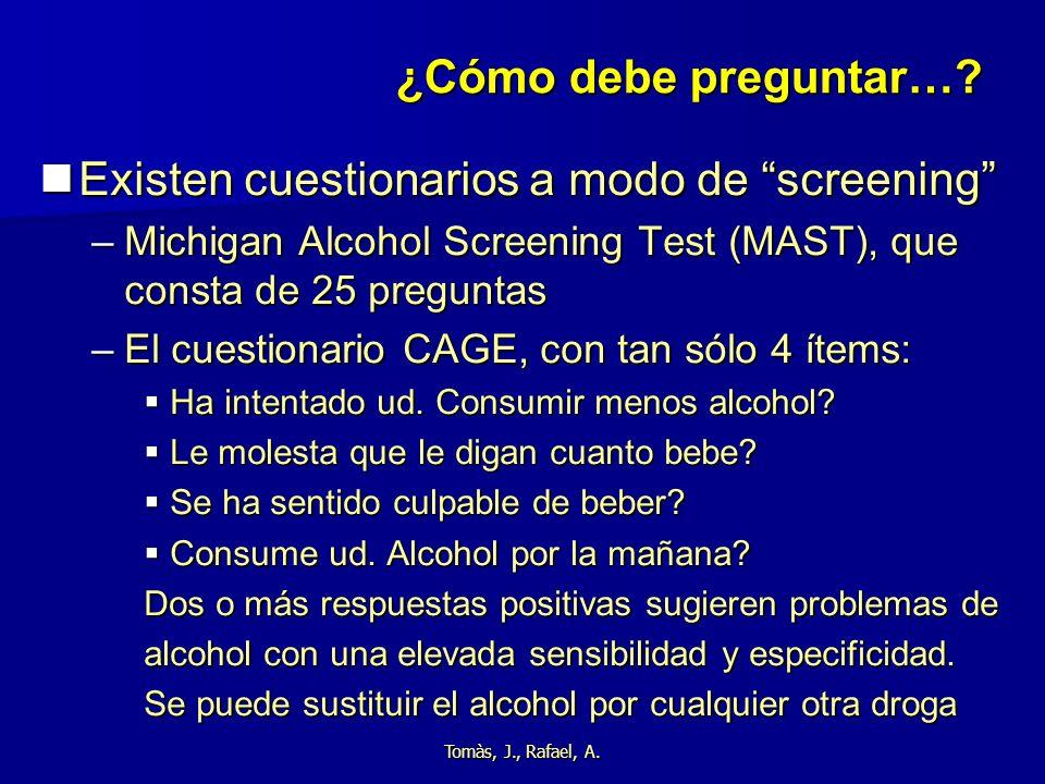 Tomàs, J., Rafael, A. ¿Cómo debe preguntar…? Existen cuestionarios a modo de screening Existen cuestionarios a modo de screening –Michigan Alcohol Scr
