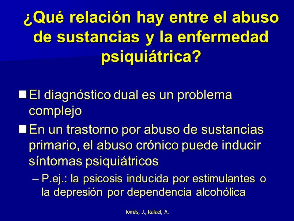 Tomàs, J., Rafael, A. ¿Qué relación hay entre el abuso de sustancias y la enfermedad psiquiátrica? El diagnóstico dual es un problema complejo El diag