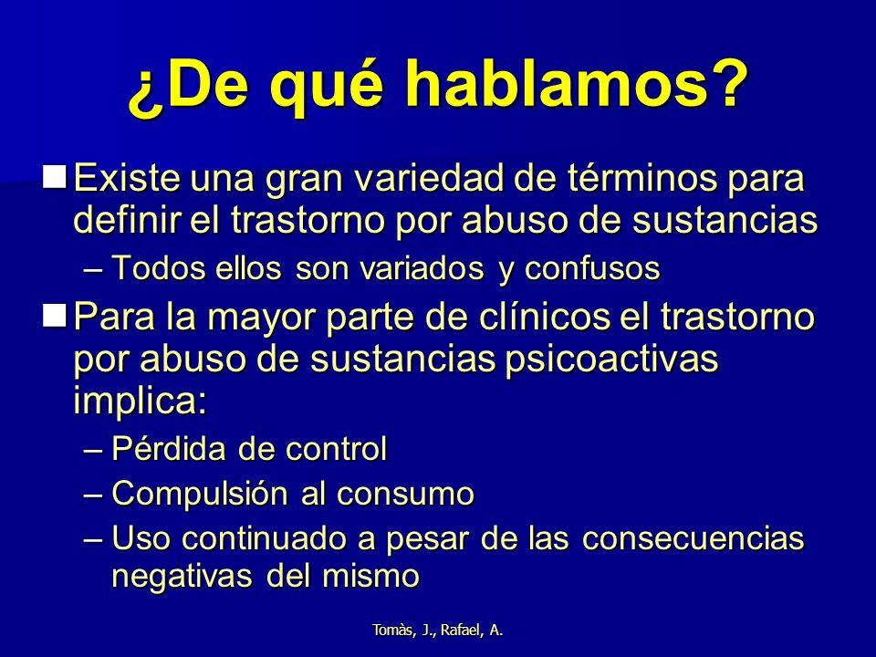 Tomàs, J., Rafael, A. ¿De qué hablamos? Existe una gran variedad de términos para definir el trastorno por abuso de sustancias Existe una gran varieda