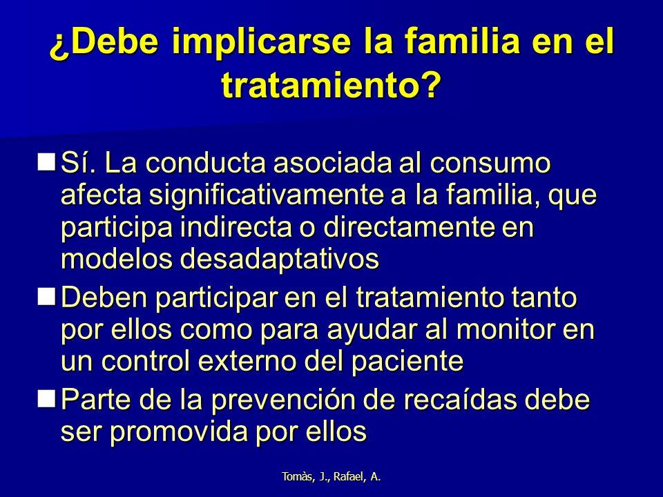 Tomàs, J., Rafael, A. ¿Debe implicarse la familia en el tratamiento? Sí. La conducta asociada al consumo afecta significativamente a la familia, que p