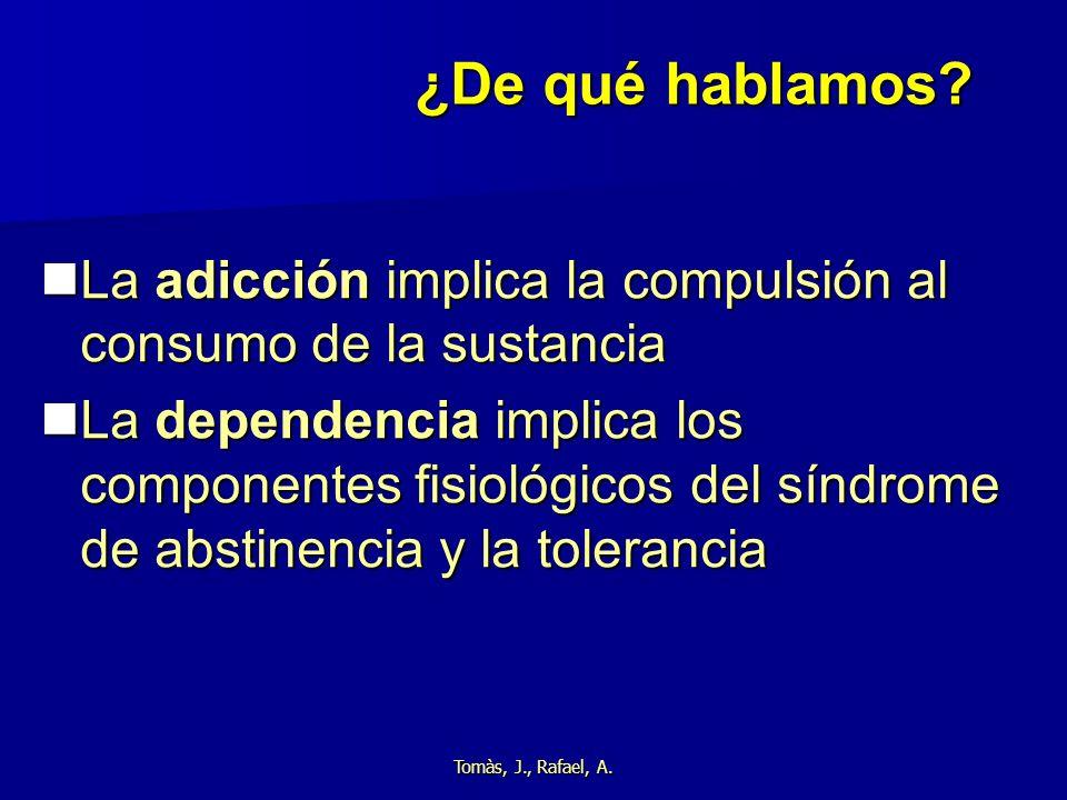 Tomàs, J., Rafael, A. ¿De qué hablamos? La adicción implica la compulsión al consumo de la sustancia La adicción implica la compulsión al consumo de l
