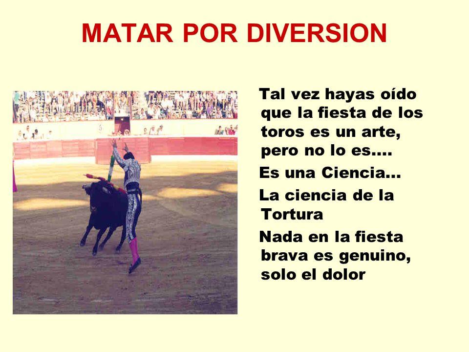 MATAR POR DIVERSION Tal vez hayas oído que la fiesta de los toros es un arte, pero no lo es.... Es una Ciencia... La ciencia de la Tortura Nada en la