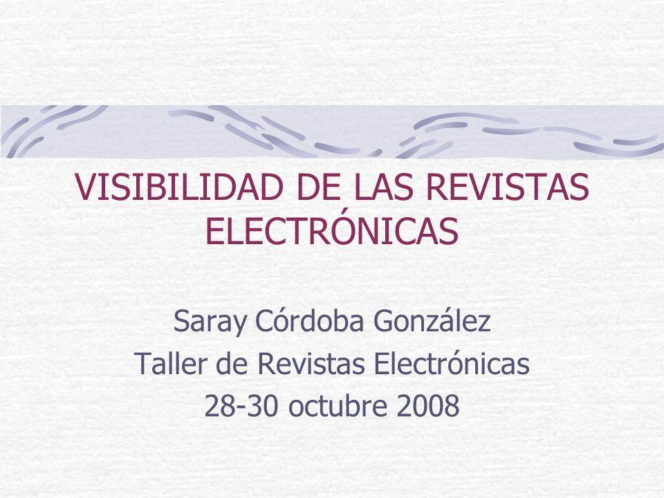 VISIBILIDAD DE LAS REVISTAS ELECTRÓNICAS Saray Córdoba González Taller de Revistas Electrónicas 28-30 octubre 2008