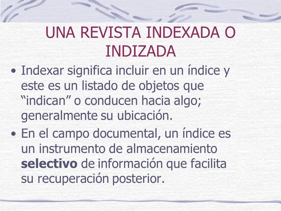 UNA REVISTA INDEXADA O INDIZADA Indexar significa incluir en un índice y este es un listado de objetos que indican o conducen hacia algo; generalmente