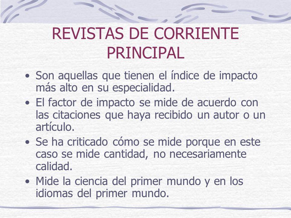 REVISTAS DE CORRIENTE PRINCIPAL Son aquellas que tienen el índice de impacto más alto en su especialidad. El factor de impacto se mide de acuerdo con