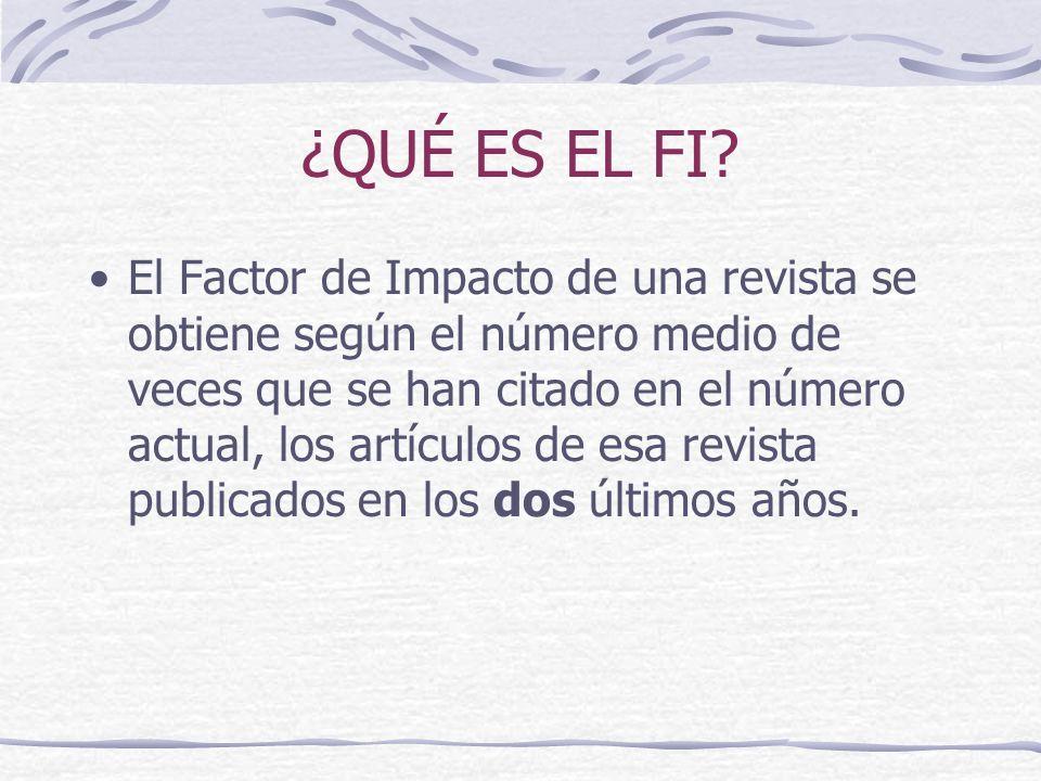 ¿QUÉ ES EL FI? El Factor de Impacto de una revista se obtiene según el número medio de veces que se han citado en el número actual, los artículos de e