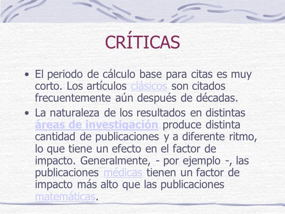 CRÍTICAS El periodo de cálculo base para citas es muy corto. Los artículos clásicos son citados frecuentemente aún después de décadas.clásicos La natu