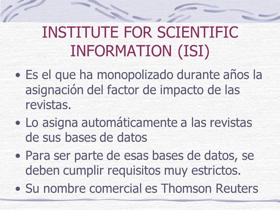 INSTITUTE FOR SCIENTIFIC INFORMATION (ISI) Es el que ha monopolizado durante años la asignación del factor de impacto de las revistas. Lo asigna autom