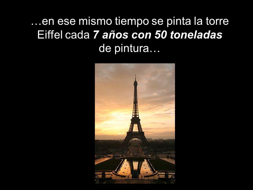 …en ese mismo tiempo se pinta la torre Eiffel cada 7 años con 50 toneladas de pintura…