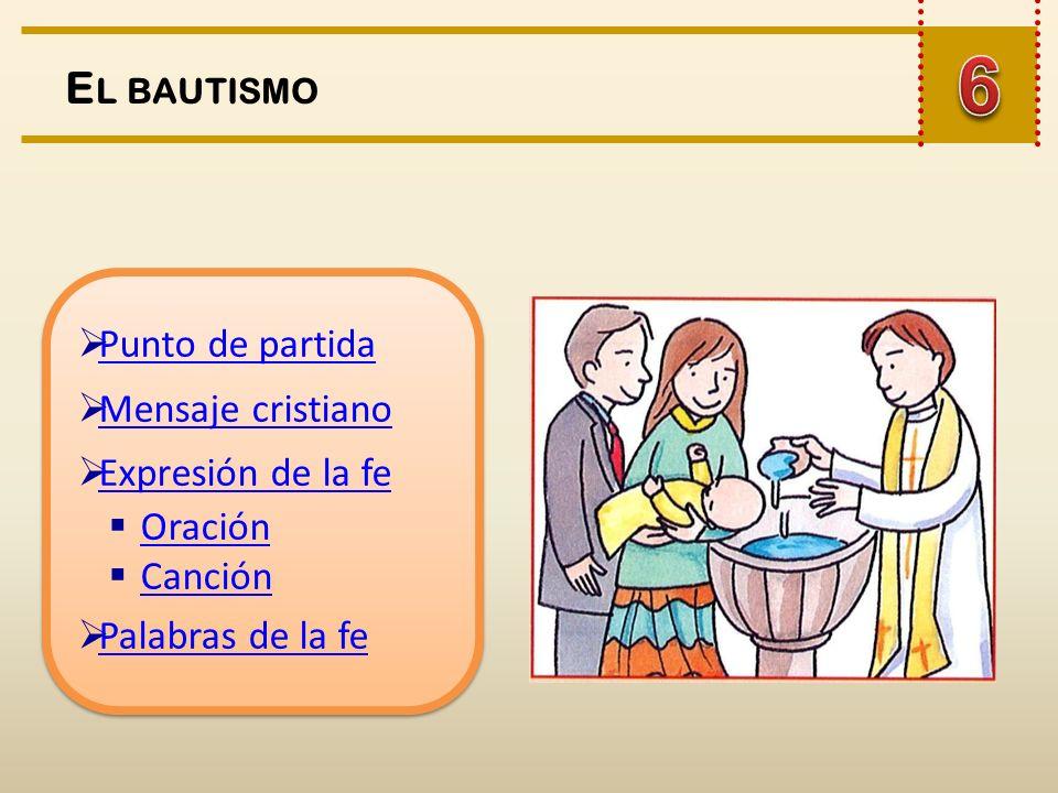 E L BAUTISMO Punto de partida Mensaje cristiano Expresión de la fe Oración Canción Palabras de la fe Punto de partida Mensaje cristiano Expresión de la fe Oración Canción Palabras de la fe