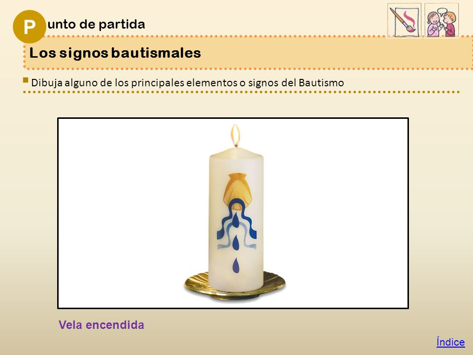 Los signos bautismales unto de partida P Índice Dibuja alguno de los principales elementos o signos del Bautismo Vela encendida