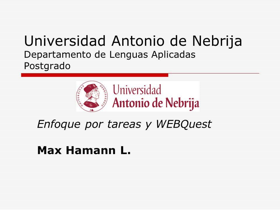 Universidad Antonio de Nebrija Departamento de Lenguas Aplicadas Postgrado Enfoque por tareas y WEBQuest Max Hamann L.