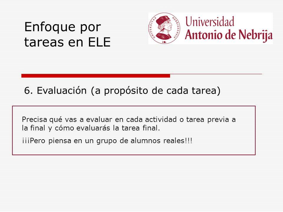 Enfoque por tareas en ELE 6. Evaluación (a propósito de cada tarea) Precisa qué vas a evaluar en cada actividad o tarea previa a la final y cómo evalu