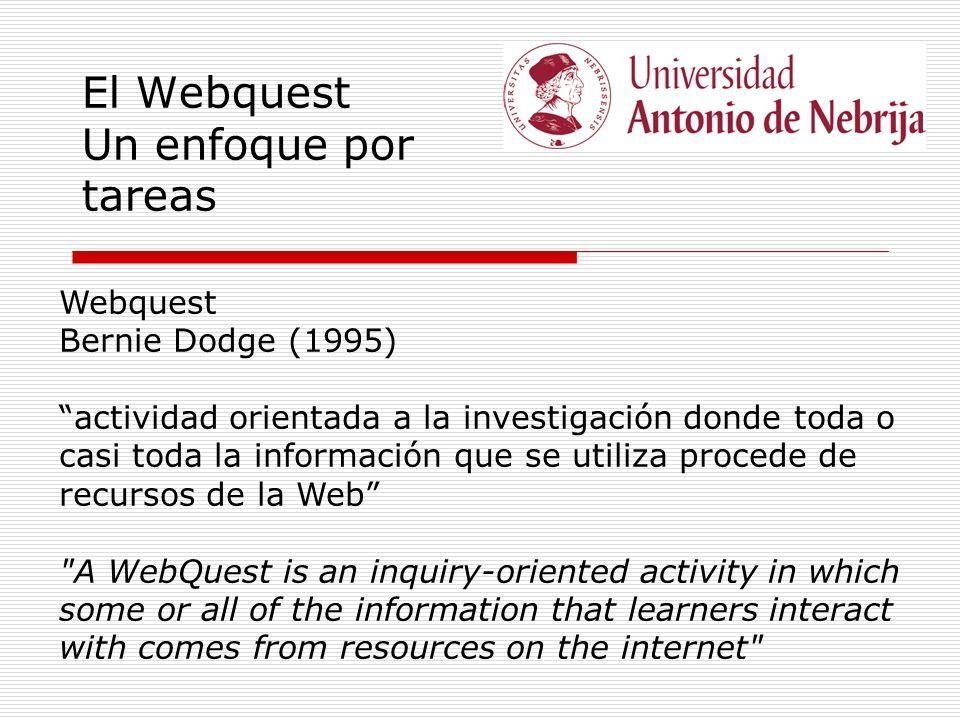 El Webquest Un enfoque por tareas Webquest Bernie Dodge (1995) actividad orientada a la investigación donde toda o casi toda la información que se utiliza procede de recursos de la Web A WebQuest is an inquiry-oriented activity in which some or all of the information that learners interact with comes from resources on the internet
