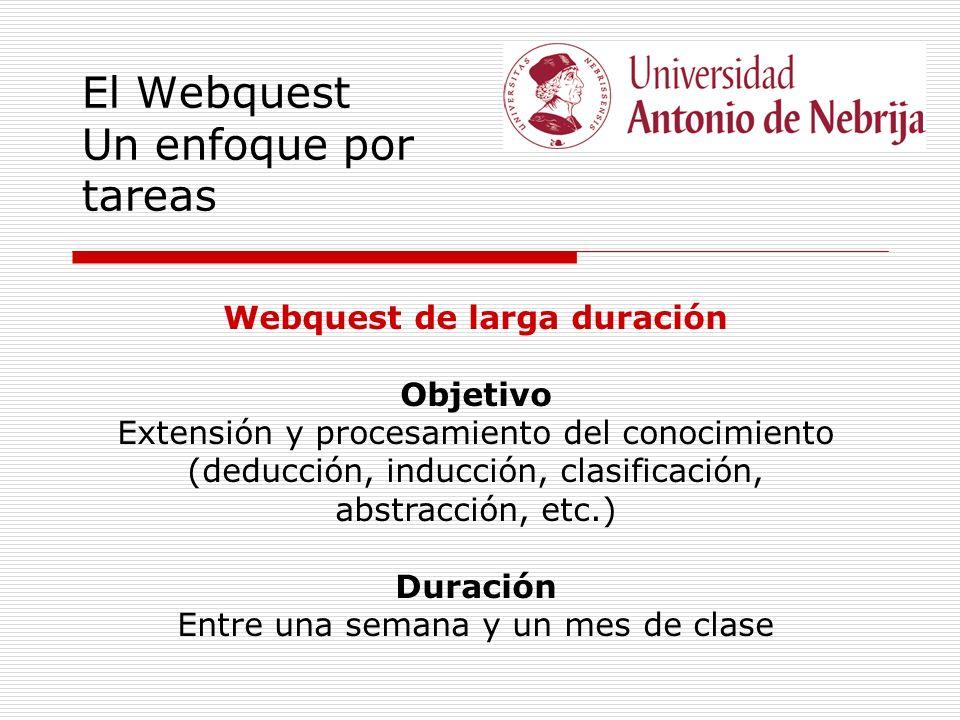 El Webquest Un enfoque por tareas Webquest de larga duración Objetivo Extensión y procesamiento del conocimiento (deducción, inducción, clasificación, abstracción, etc.) Duración Entre una semana y un mes de clase