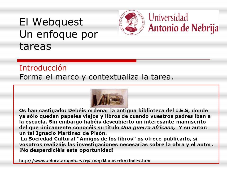 El Webquest Un enfoque por tareas Introducción Forma el marco y contextualiza la tarea. Os han castigado: Debéis ordenar la antigua biblioteca del I.E
