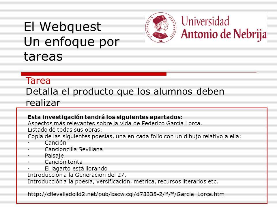 El Webquest Un enfoque por tareas Tarea Detalla el producto que los alumnos deben realizar Esta investigación tendrá los siguientes apartados: Aspectos más relevantes sobre la vida de Federico García Lorca.