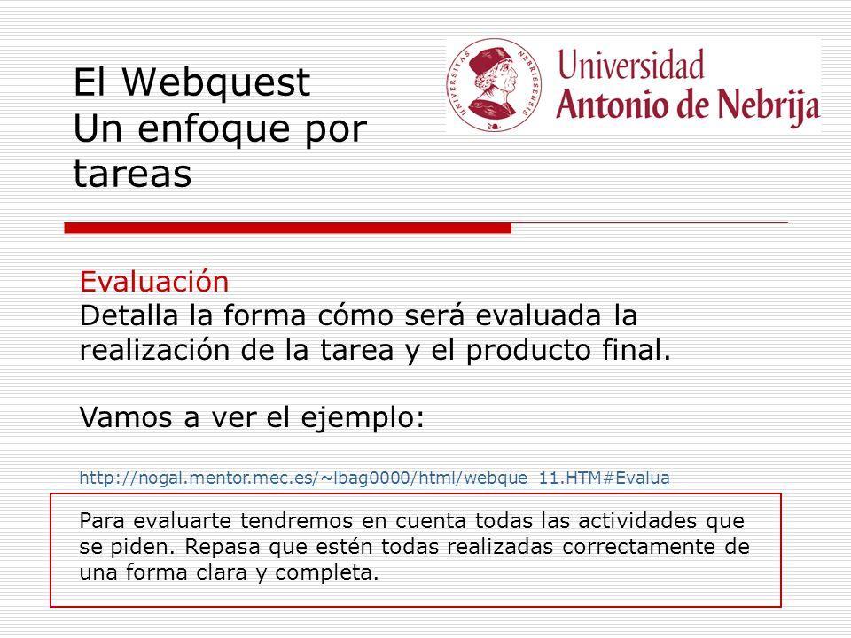 El Webquest Un enfoque por tareas Evaluación Detalla la forma cómo será evaluada la realización de la tarea y el producto final. Vamos a ver el ejempl