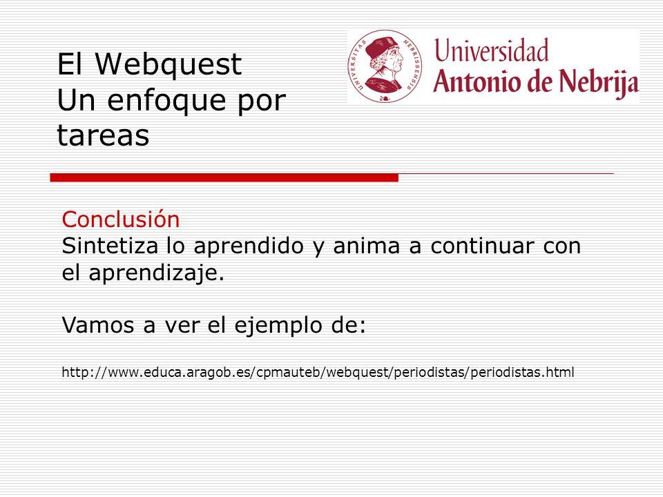 El Webquest Un enfoque por tareas Conclusión Sintetiza lo aprendido y anima a continuar con el aprendizaje. Vamos a ver el ejemplo de: http://www.educ