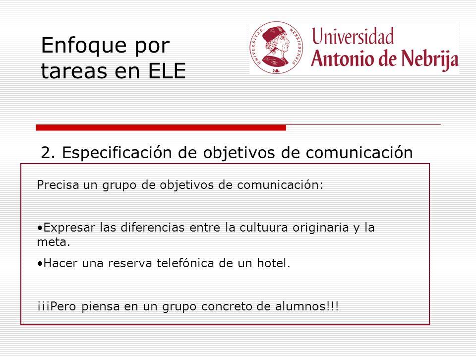 Enfoque por tareas en ELE 2. Especificación de objetivos de comunicación Precisa un grupo de objetivos de comunicación: Expresar las diferencias entre