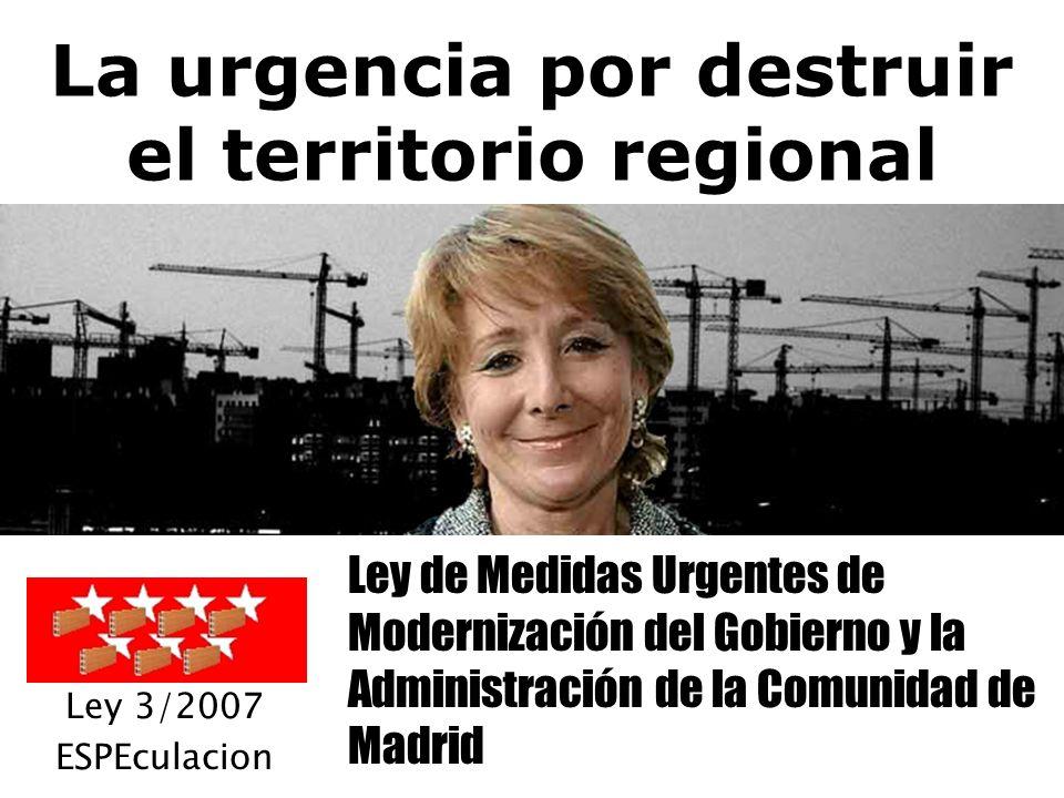 La urgencia por destruir el territorio regional Ley de Medidas Urgentes de Modernización del Gobierno y la Administración de la Comunidad de Madrid Ley 3/2007 ESPEculacion