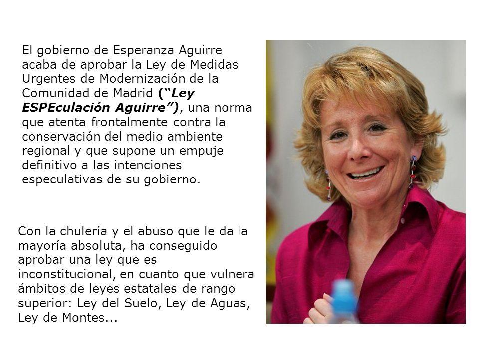 El gobierno de Esperanza Aguirre acaba de aprobar la Ley de Medidas Urgentes de Modernización de la Comunidad de Madrid (Ley ESPEculación Aguirre), una norma que atenta frontalmente contra la conservación del medio ambiente regional y que supone un empuje definitivo a las intenciones especulativas de su gobierno.