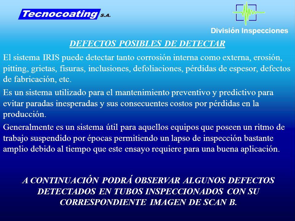 División Inspecciones DEFECTOS POSIBLES DE DETECTAR El sistema IRIS puede detectar tanto corrosión interna como externa, erosión, pitting, grietas, fisuras, inclusiones, defoliaciones, pérdidas de espesor, defectos de fabricación, etc.