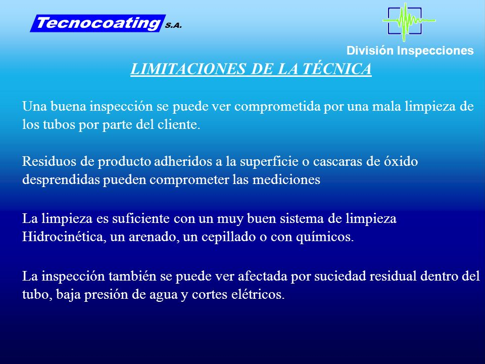 División Inspecciones LIMITACIONES DE LA TÉCNICA Una buena inspección se puede ver comprometida por una mala limpieza de los tubos por parte del cliente.