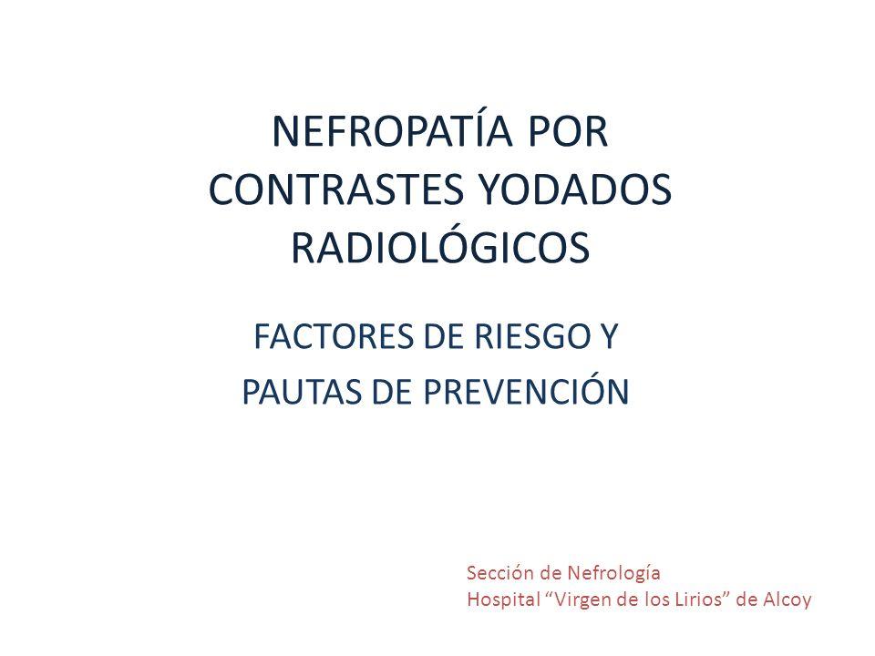 NEFROPATÍA POR CONTRASTES YODADOS RADIOLÓGICOS FACTORES DE RIESGO Y PAUTAS DE PREVENCIÓN Sección de Nefrología Hospital Virgen de los Lirios de Alcoy