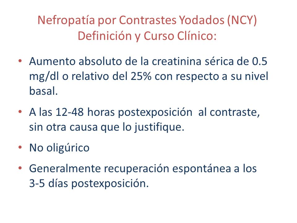 Nefropatía por Contrastes Yodados (NCY) Definición y Curso Clínico: Aumento absoluto de la creatinina sérica de 0.5 mg/dl o relativo del 25% con respe