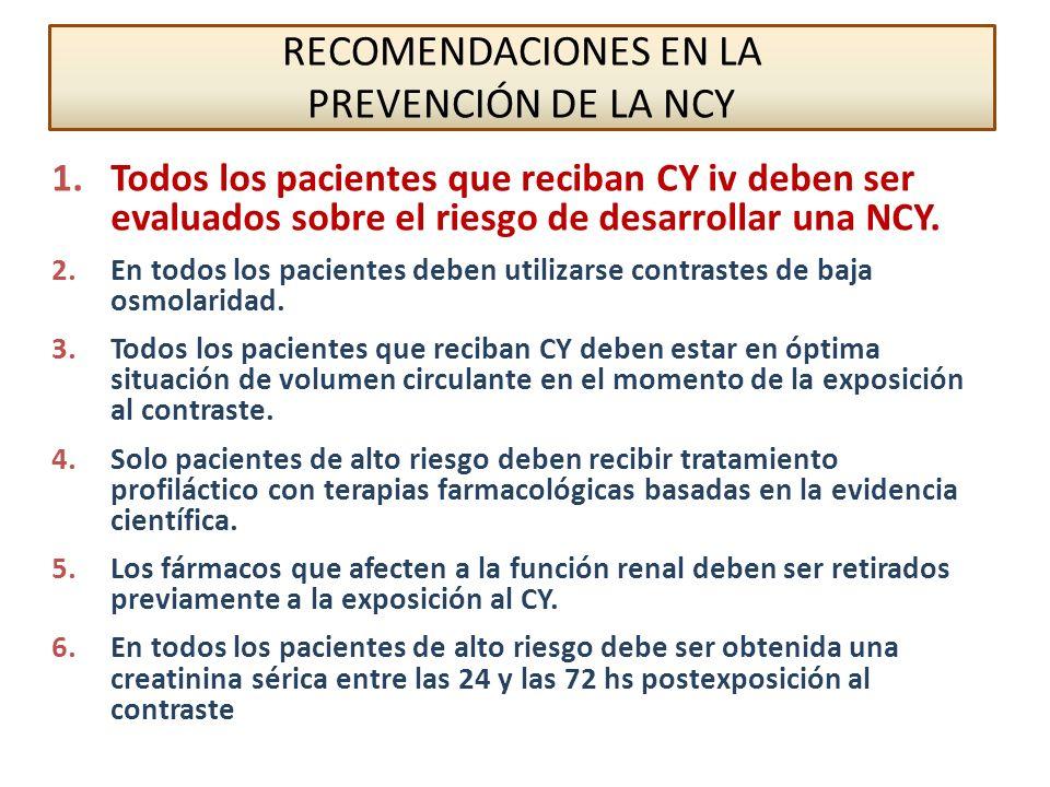 FACTORES DE RIESGO PARA NCY NO MODIFICABLESMODIFICABLES Insuficiencia Renal (TFG < 60) Tipo y Volumen de Contraste (Tipo de exploración) Diabetes Mellitus (asociada a Insuficiencia Renal) Hipoperfusión renal: Hipovolemia, Hipotensión,… Edad avanzada (> 75 años)Anemia (Htc < 39% V; <36% M) Bajo gasto cardiaco: Insuficiencia cardiaca, shock,… Nefrotóxicos: Aminoglucósidos, AINEs,… Mieloma múltiple (con contrastes de alta osmolaridad) Metformina, dipiridamol, diuréticos, manitol,…