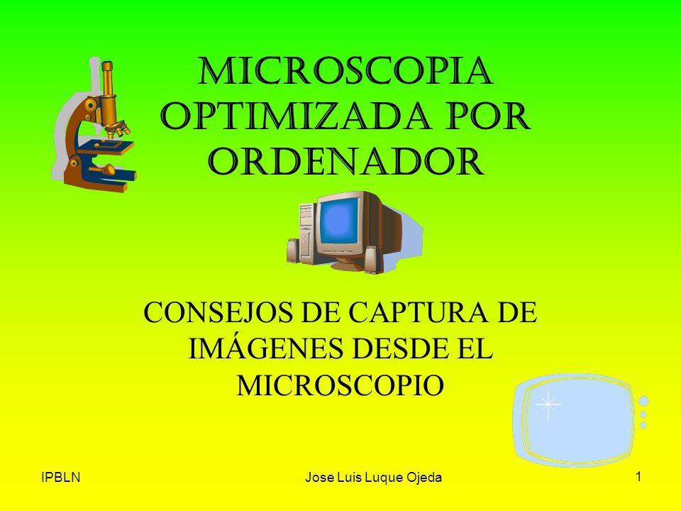 IPBLNJose Luis Luque Ojeda 1 MICROSCOPIA OPTIMIZADA POR ORDENADOR CONSEJOS DE CAPTURA DE IMÁGENES DESDE EL MICROSCOPIO