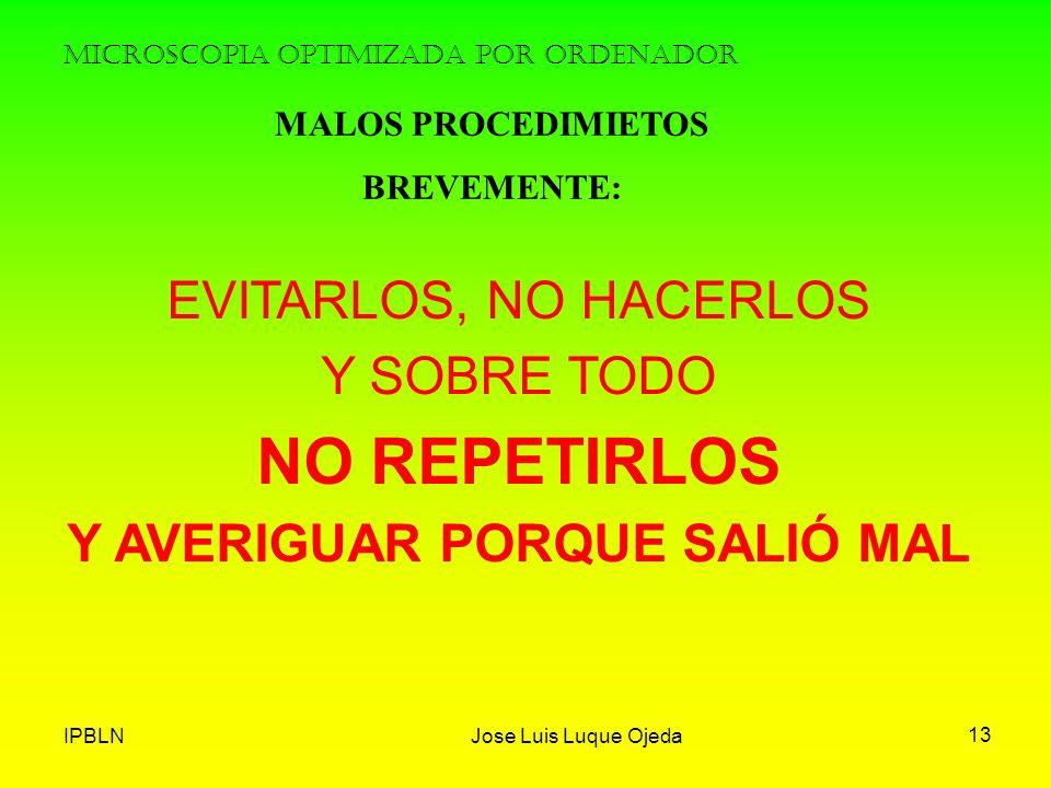 IPBLNJose Luis Luque Ojeda 13 MICROSCOPIA OPTIMIZADA POR ORDENADOR MALOS PROCEDIMIETOS BREVEMENTE: EVITARLOS, NO HACERLOS Y SOBRE TODO NO REPETIRLOS Y