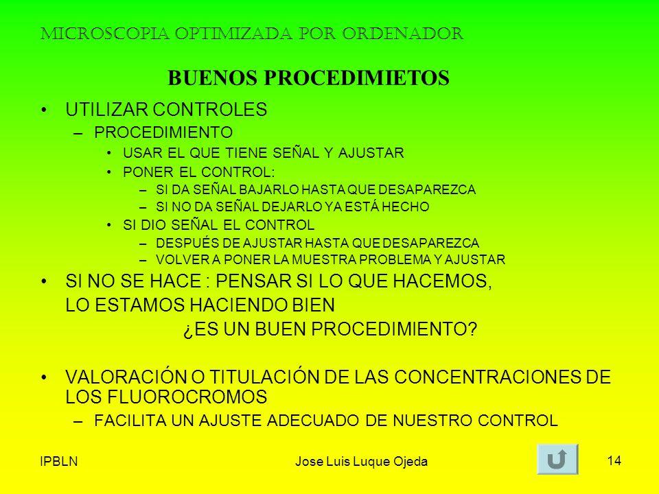 IPBLNJose Luis Luque Ojeda 14 MICROSCOPIA OPTIMIZADA POR ORDENADOR UTILIZAR CONTROLES –PROCEDIMIENTO USAR EL QUE TIENE SEÑAL Y AJUSTAR PONER EL CONTRO