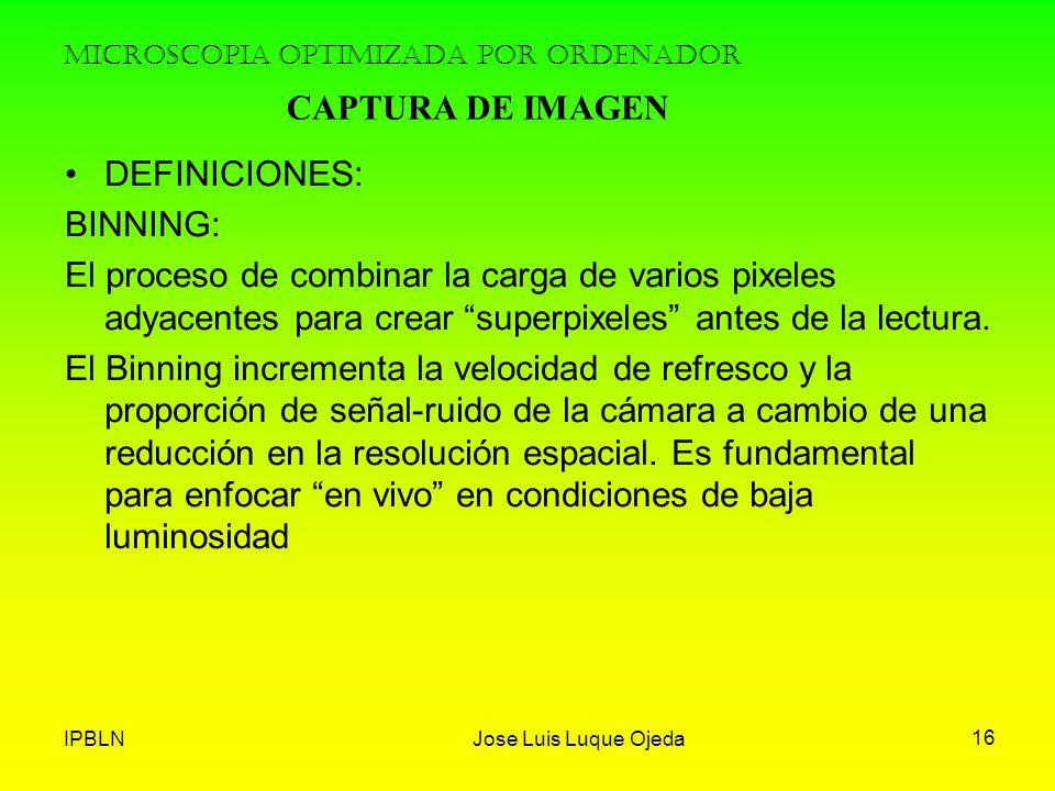 IPBLNJose Luis Luque Ojeda 16 MICROSCOPIA OPTIMIZADA POR ORDENADOR DEFINICIONES: BINNING: El proceso de combinar la carga de varios pixeles adyacentes
