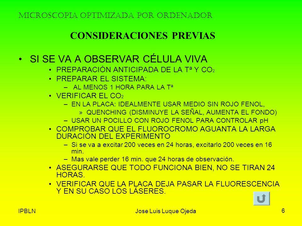 IPBLNJose Luis Luque Ojeda 6 MICROSCOPIA OPTIMIZADA POR ORDENADOR SI SE VA A OBSERVAR CÉLULA VIVA PREPARACIÓN ANTICIPADA DE LA Tª Y CO 2 PREPARAR EL S