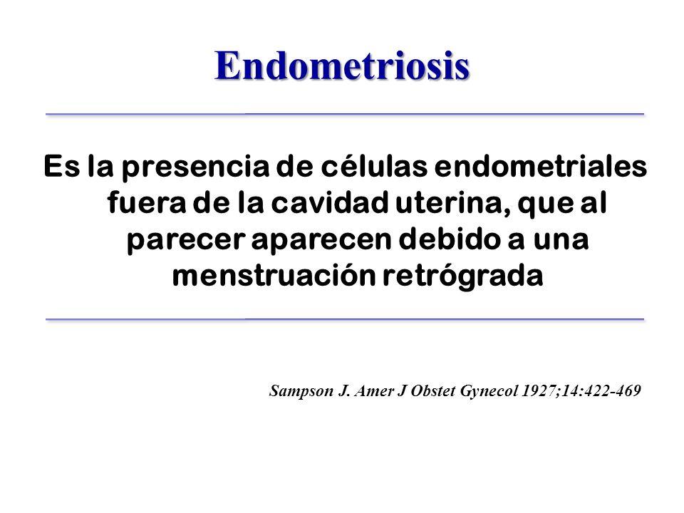 Endometriosis Es la presencia de células endometriales fuera de la cavidad uterina, que al parecer aparecen debido a una menstruación retrógrada Sampson J.
