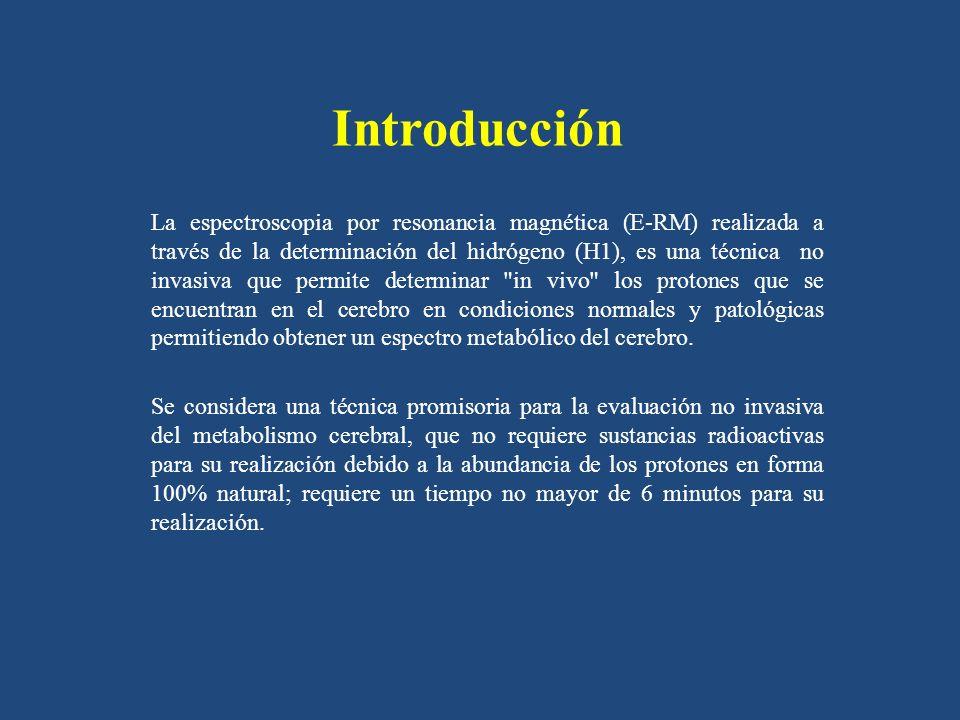 Introducción La espectroscopia por resonancia magnética (E-RM) realizada a través de la determinación del hidrógeno (H1), es una técnica no invasiva que permite determinar in vivo los protones que se encuentran en el cerebro en condiciones normales y patológicas permitiendo obtener un espectro metabólico del cerebro.