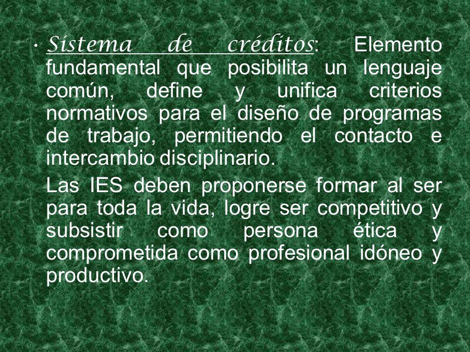 Sistema de créditos : Elemento fundamental que posibilita un lenguaje común, define y unifica criterios normativos para el diseño de programas de trabajo, permitiendo el contacto e intercambio disciplinario.