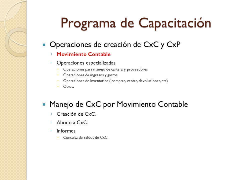 Programa de Capacitación Operaciones de creación de CxC y CxP Movimiento Contable Operaciones especializadas Operaciones para manejo de cartera y proveedores Operaciones de ingresos y gastos Operaciones de Inventarios ( compras, ventas, devoluciones, etc) Otros.