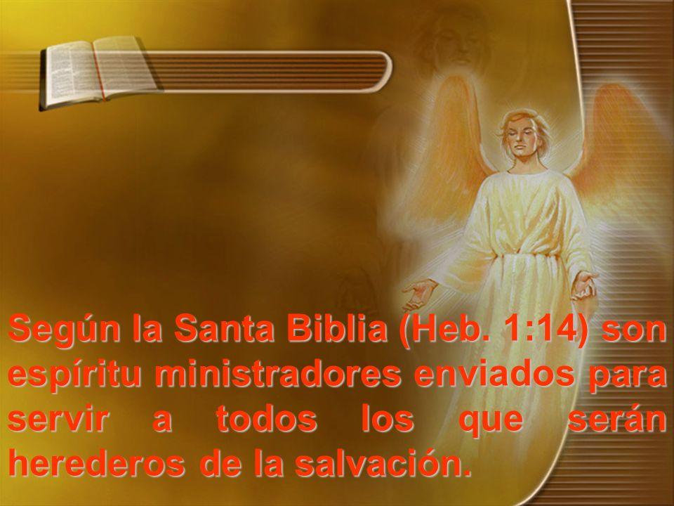 Según la Santa Biblia (Heb. 1:14) son espíritu ministradores enviados para servir a todos los que serán herederos de la salvación.